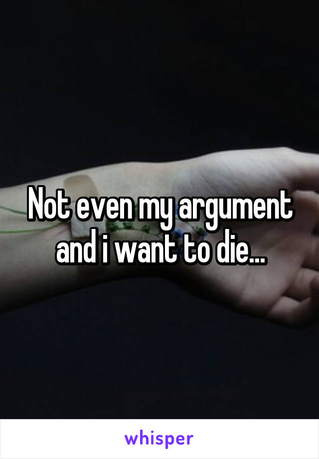 Not even my argument and i want to die...