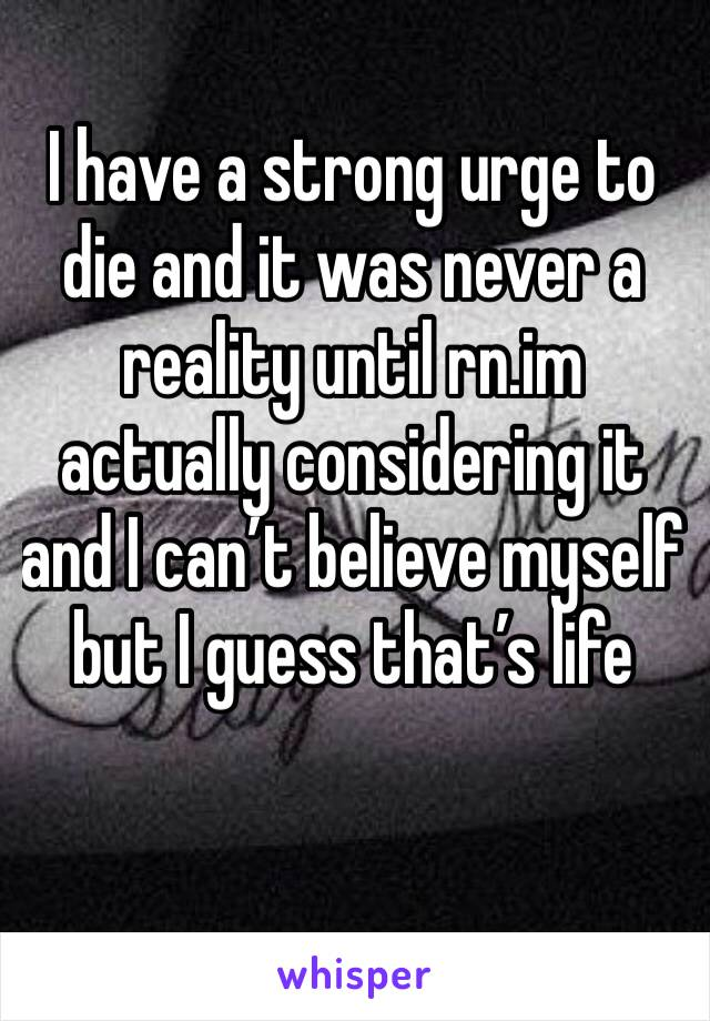 I have a strong urge to die and it was never a reality until rn.im actually considering it and I can't believe myself but I guess that's life