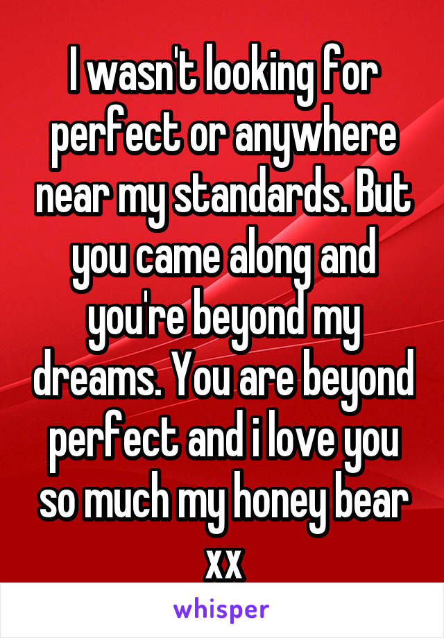 I wasn't looking for perfect or anywhere near my standards. But you came along and you're beyond my dreams. You are beyond perfect and i love you so much my honey bear xx