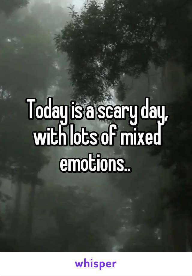 Today is a scary day, with lots of mixed emotions..