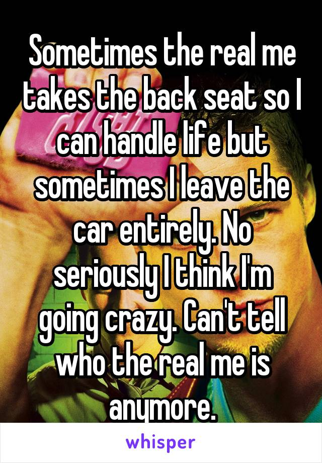 Sometimes the real me takes the back seat so I can handle life but sometimes I leave the car entirely. No seriously I think I'm going crazy. Can't tell who the real me is anymore.