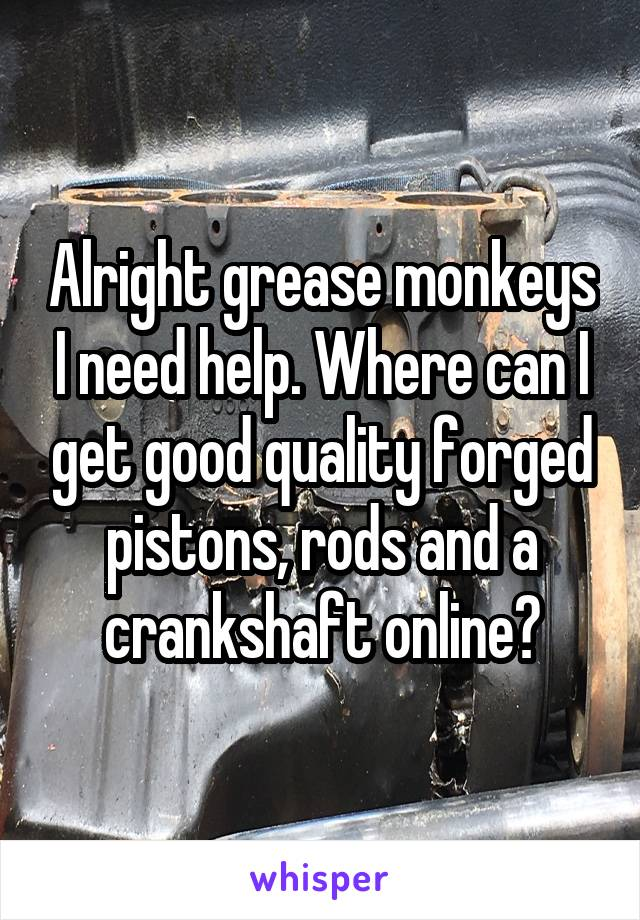 Alright grease monkeys I need help. Where can I get good quality forged pistons, rods and a crankshaft online?