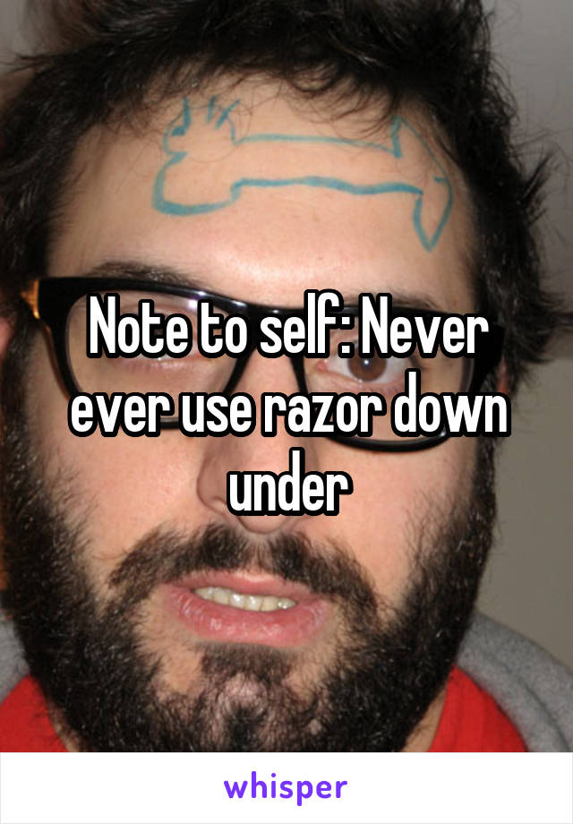 Note to self: Never ever use razor down under
