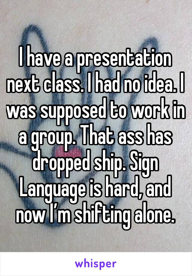 I have a presentation next class. I had no idea. I was supposed to work in a group. That ass has dropped ship. Sign Language is hard, and now I'm shifting alone.