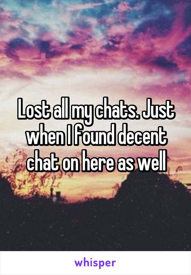 Lost all my chats. Just when I found decent chat on here as well