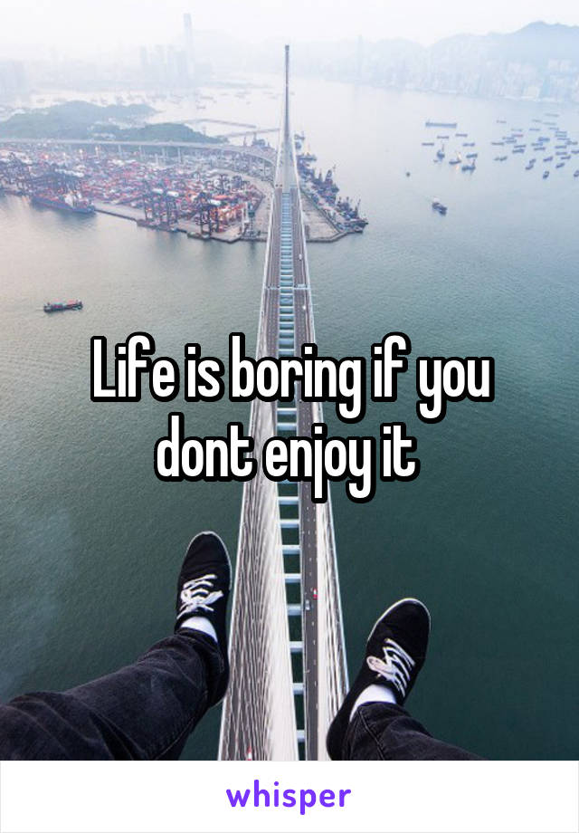 Life is boring if you dont enjoy it