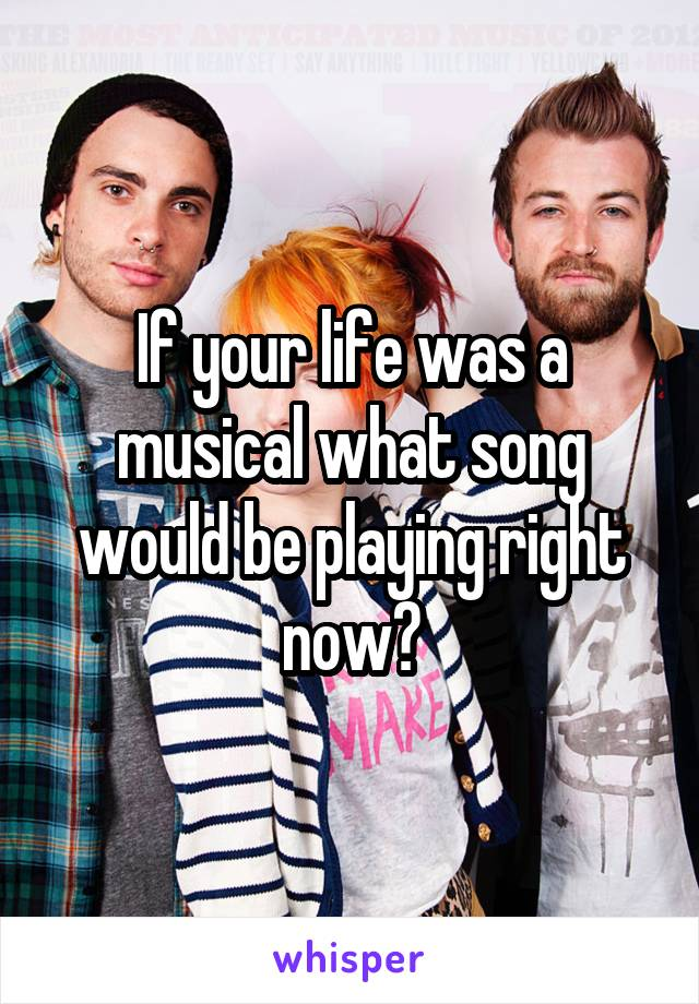 If your life was a musical what song would be playing right now?