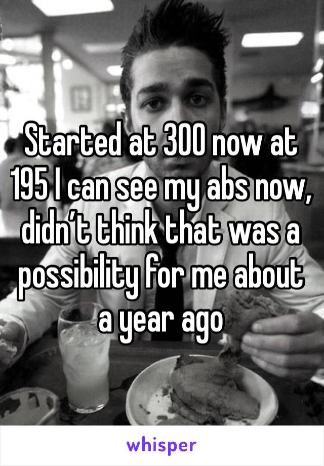 Started at 300 now at 195 I can see my abs now, didn't think that was a possibility for me about a year ago