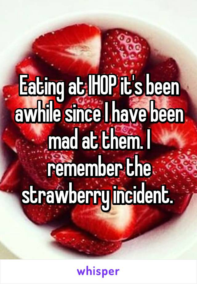 Eating at IHOP it's been awhile since I have been mad at them. I remember the strawberry incident.
