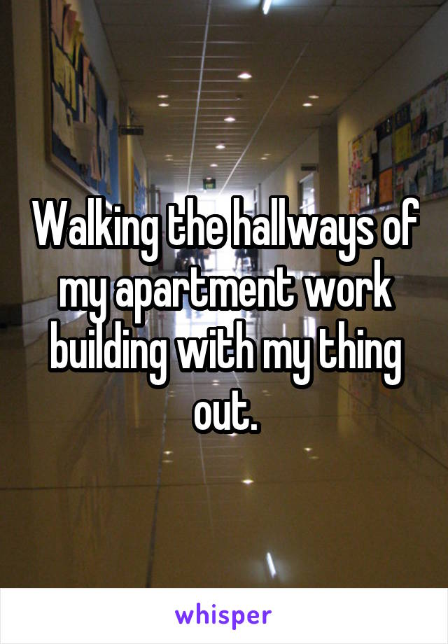 Walking the hallways of my apartment work building with my thing out.