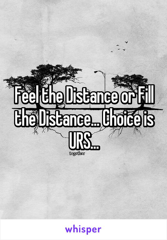 Feel the Distance or Fill the Distance... Choice is URS...