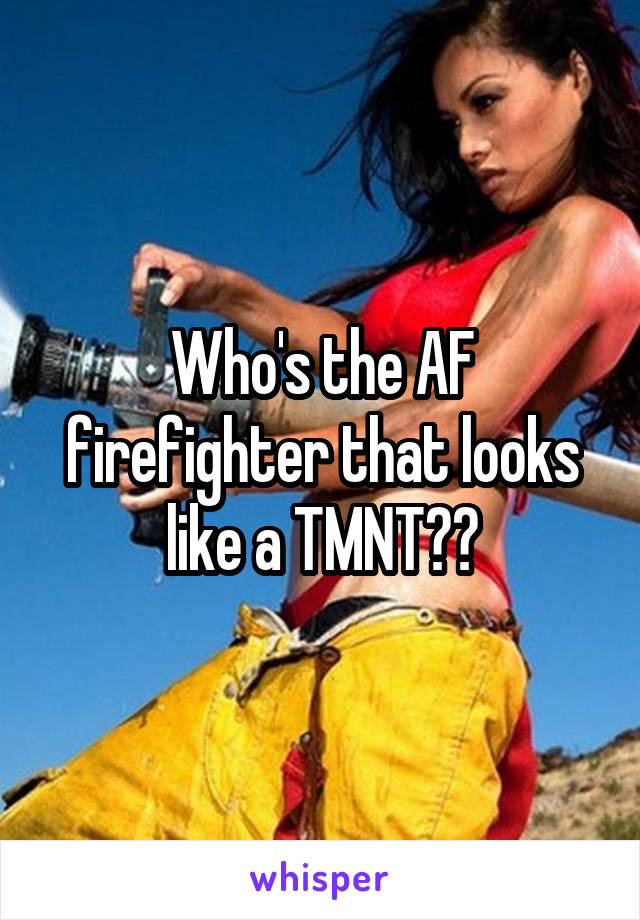 Who's the AF firefighter that looks like a TMNT??