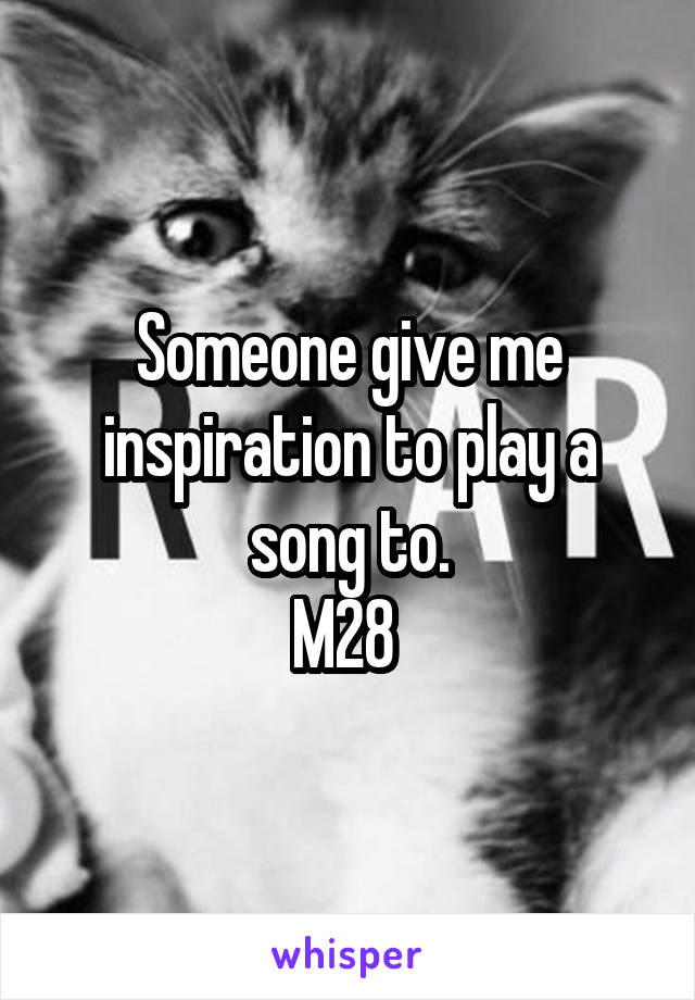 Someone give me inspiration to play a song to. M28