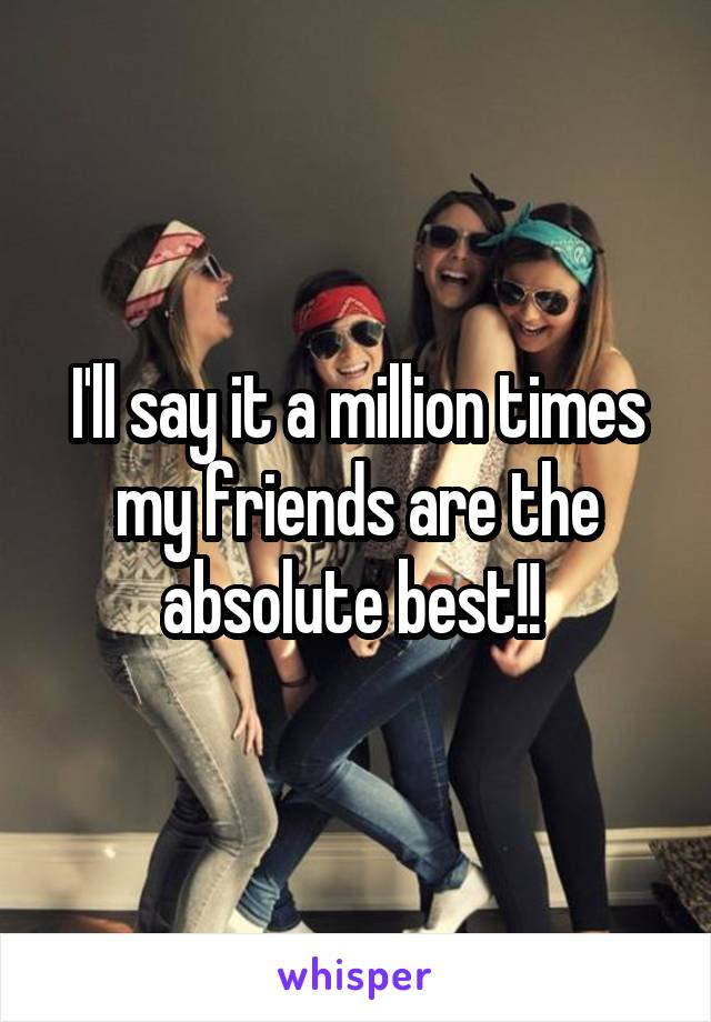 I'll say it a million times my friends are the absolute best!!