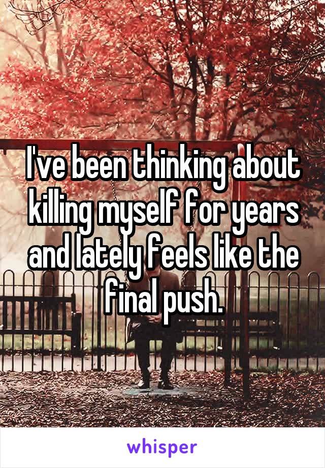 I've been thinking about killing myself for years and lately feels like the final push.