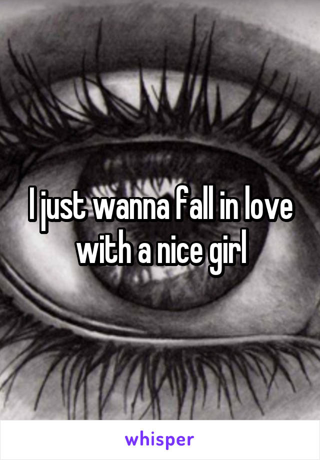I just wanna fall in love with a nice girl
