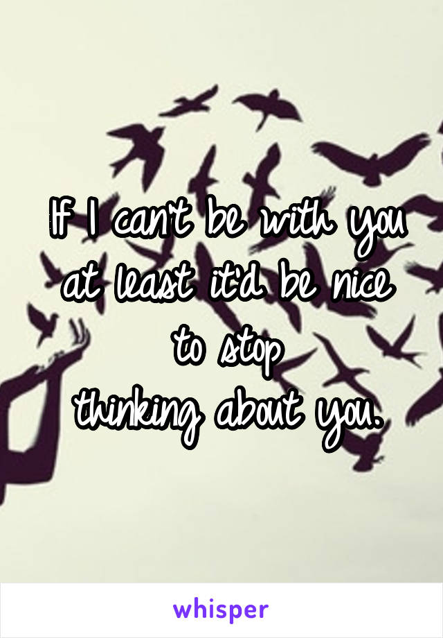 If I can't be with you at least it'd be nice to stop thinking about you.