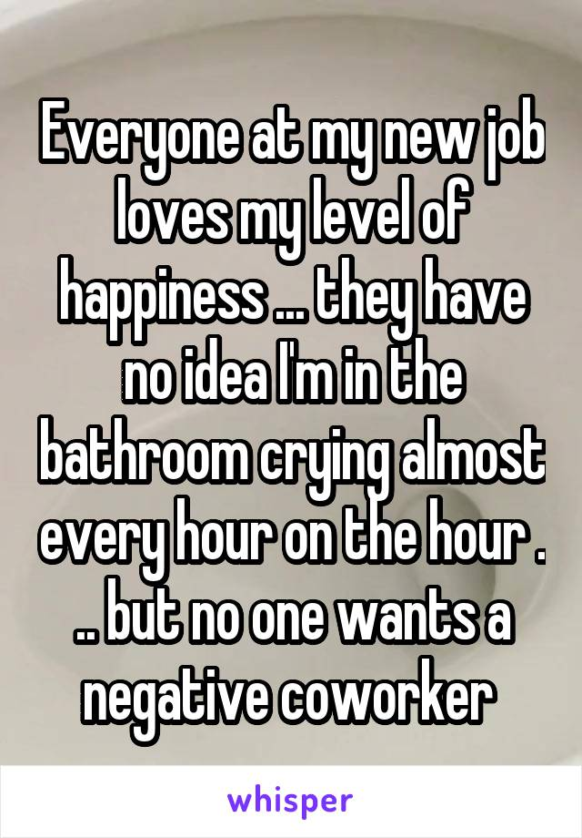 Everyone at my new job loves my level of happiness ... they have no idea I'm in the bathroom crying almost every hour on the hour . .. but no one wants a negative coworker