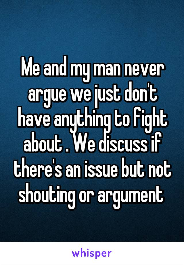 Me and my man never argue we just don't have anything to fight about . We discuss if there's an issue but not shouting or argument