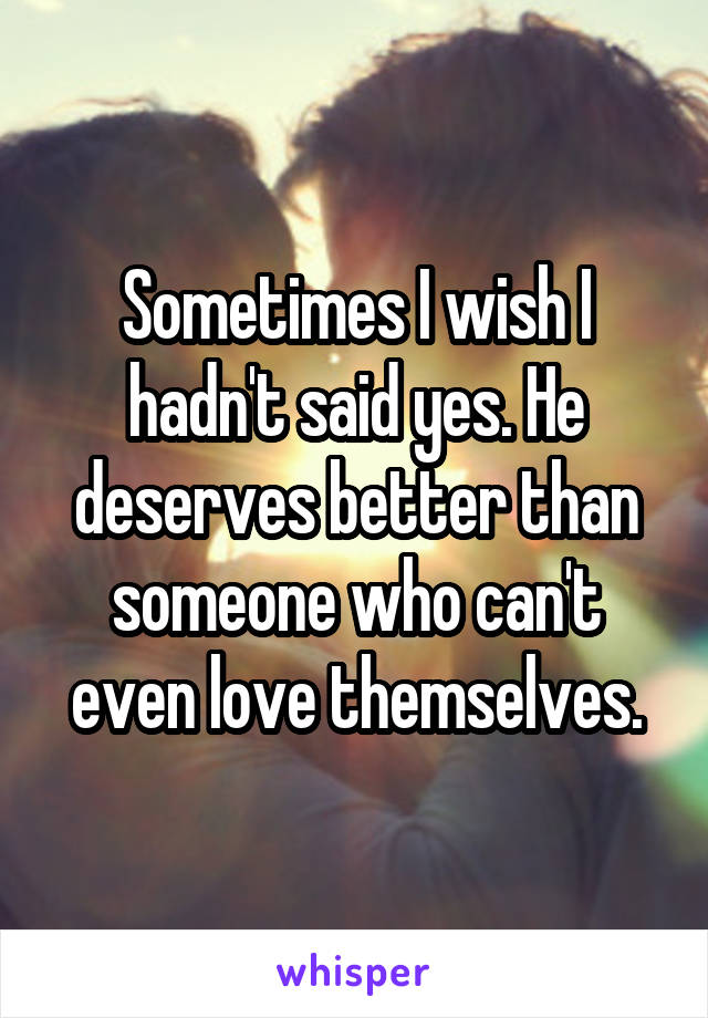 Sometimes I wish I hadn't said yes. He deserves better than someone who can't even love themselves.