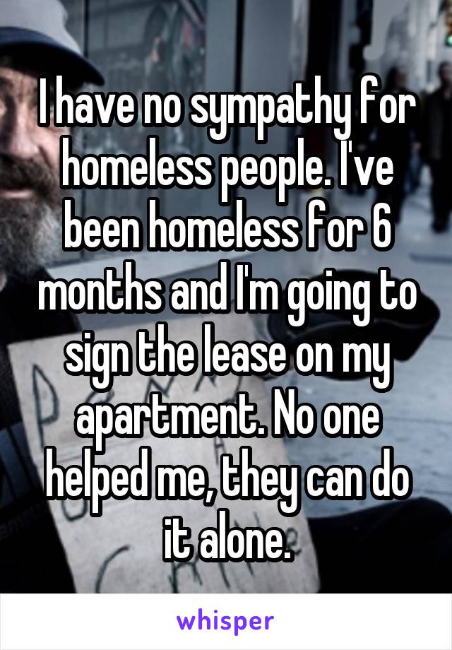 I have no sympathy for homeless people. I've been homeless for 6 months and I'm going to sign the lease on my apartment. No one helped me, they can do it alone.