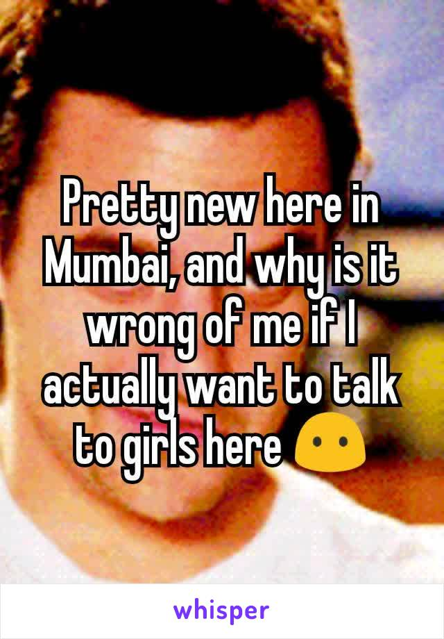 Pretty new here in Mumbai, and why is it wrong of me if I actually want to talk to girls here 😶