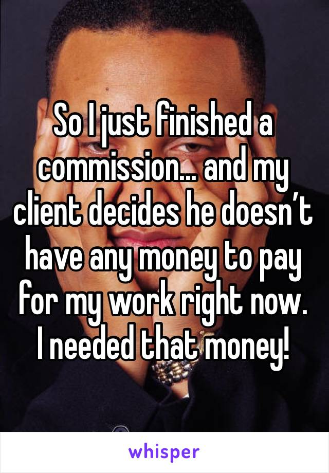 So I just finished a commission... and my client decides he doesn't have any money to pay for my work right now. I needed that money!