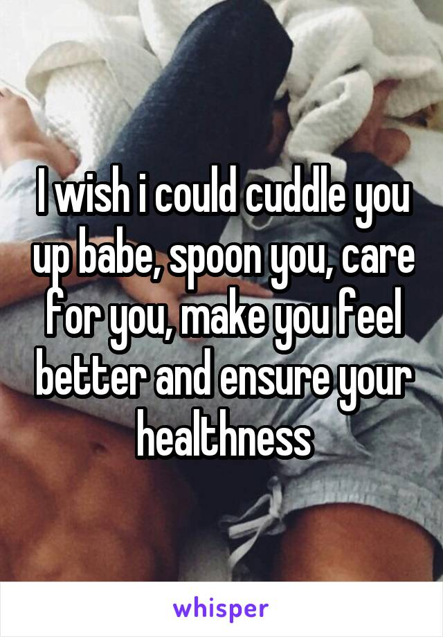 I wish i could cuddle you up babe, spoon you, care for you, make you feel better and ensure your healthness