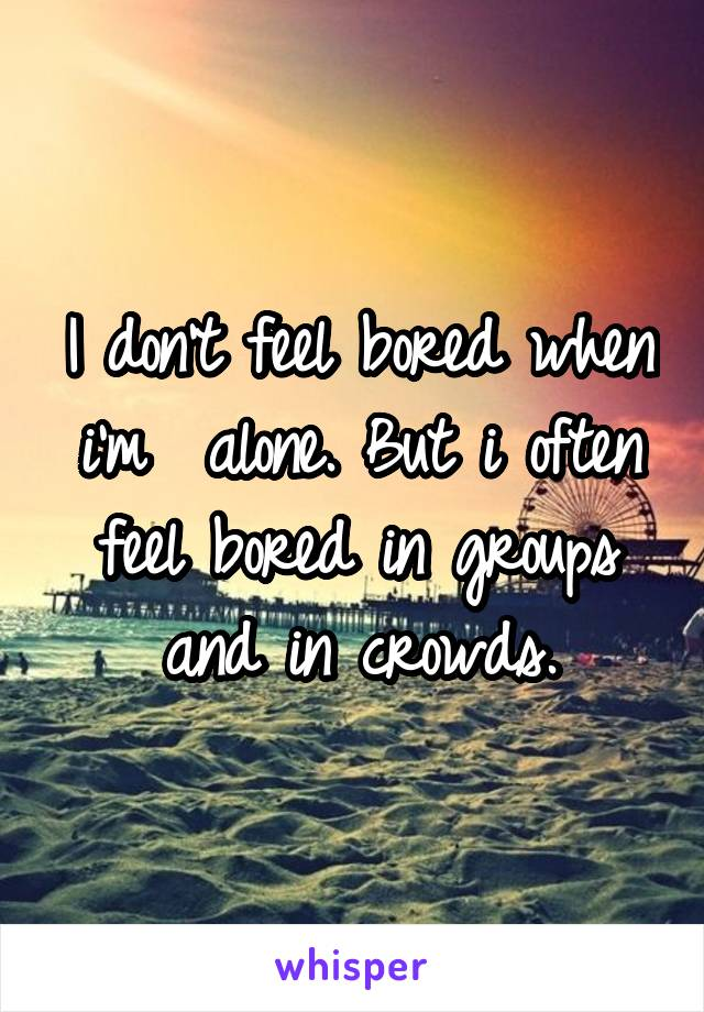I don't feel bored when i'm  alone. But i often feel bored in groups and in crowds.