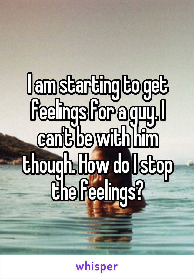 I am starting to get feelings for a guy. I can't be with him though. How do I stop the feelings?