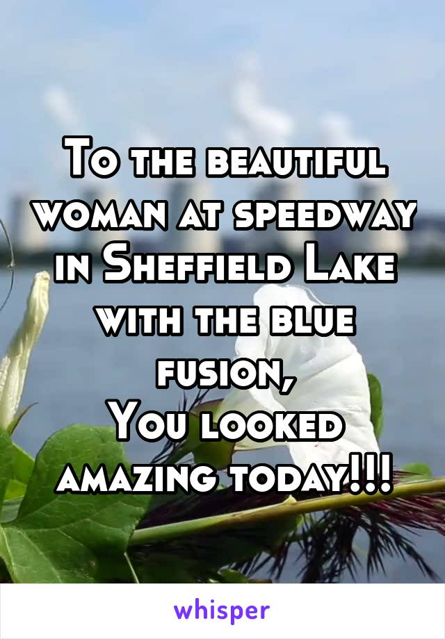 To the beautiful woman at speedway in Sheffield Lake with the blue fusion, You looked amazing today!!!