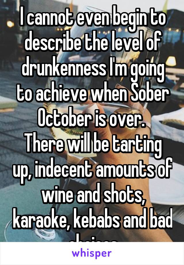 I cannot even begin to describe the level of drunkenness I'm going to achieve when Sober October is over.  There will be tarting up, indecent amounts of wine and shots, karaoke, kebabs and bad choices