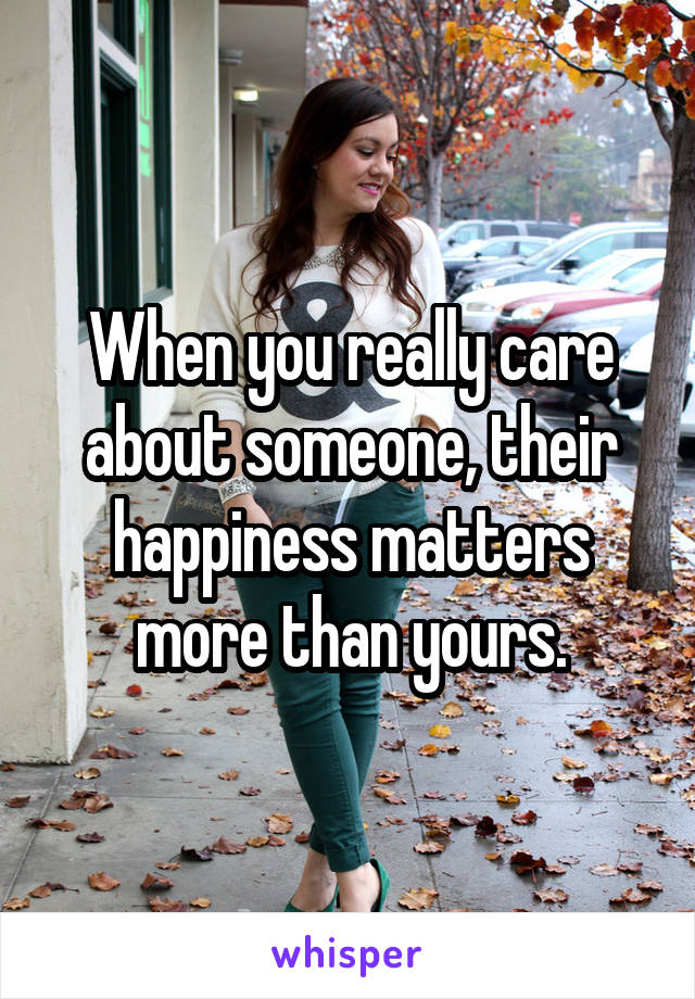 When you really care about someone, their happiness matters more than yours.