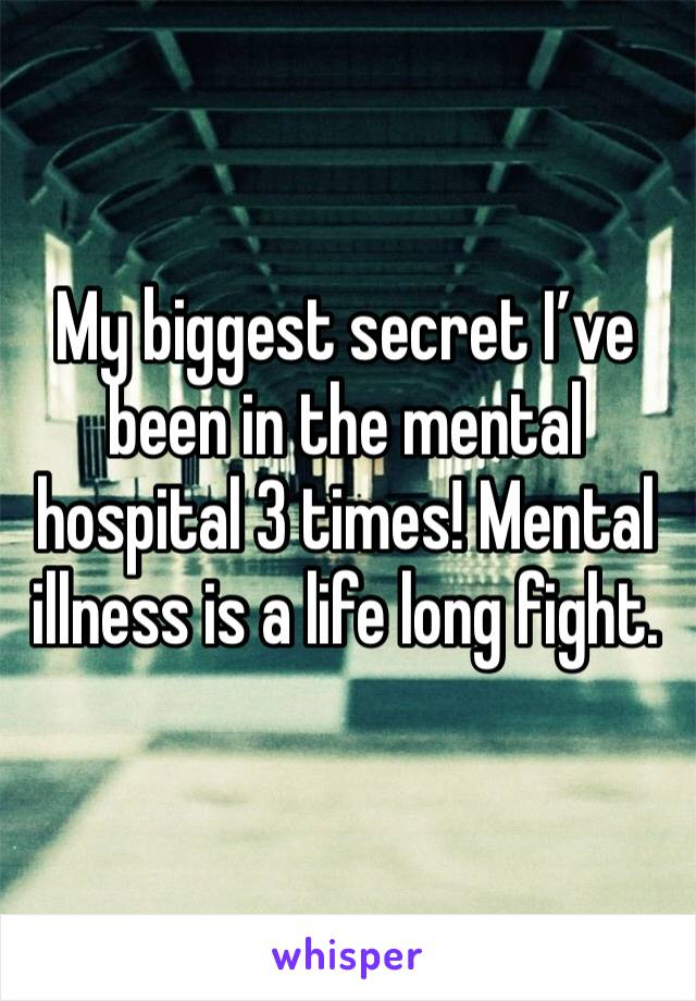 My biggest secret I've been in the mental hospital 3 times! Mental illness is a life long fight.