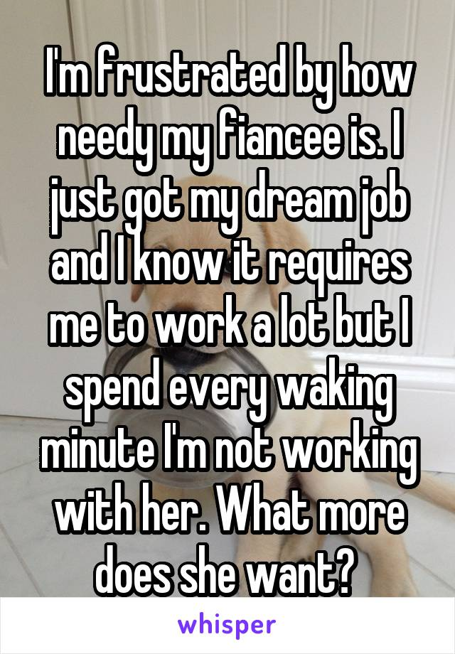 I'm frustrated by how needy my fiancee is. I just got my dream job and I know it requires me to work a lot but I spend every waking minute I'm not working with her. What more does she want?