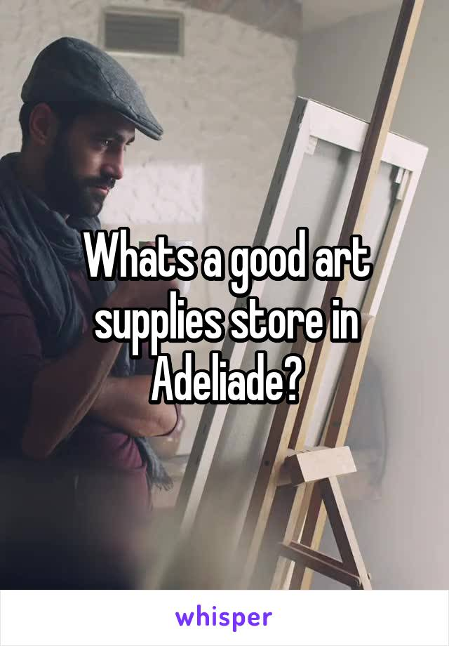 Whats a good art supplies store in Adeliade?