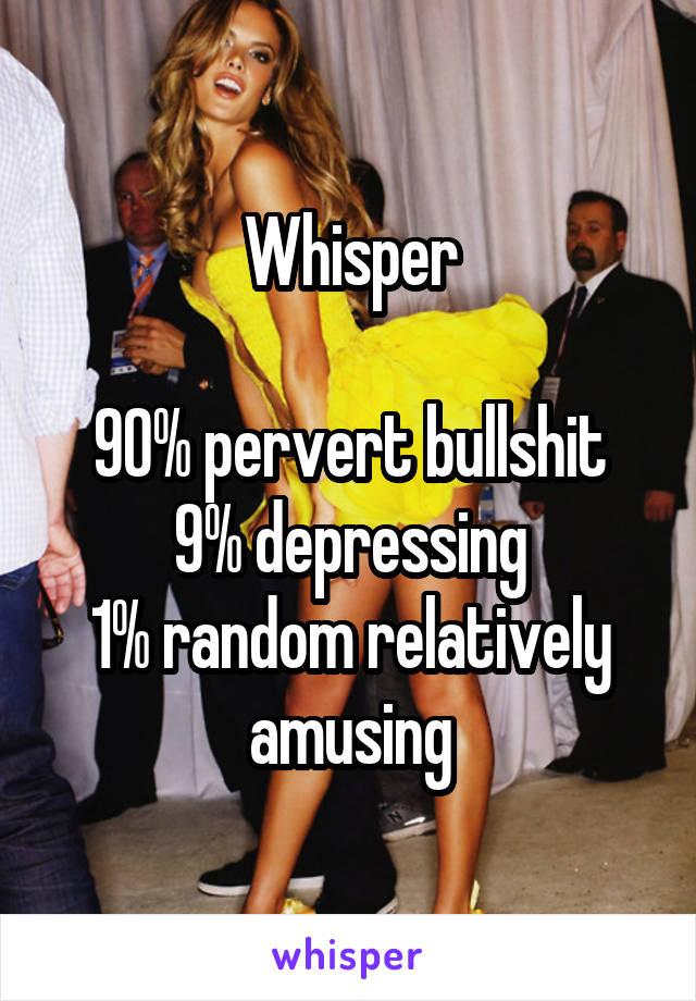 Whisper  90% pervert bullshit 9% depressing 1% random relatively amusing