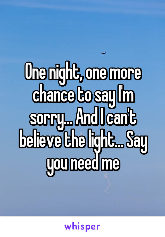 One night, one more chance to say I'm sorry... And I can't believe the light... Say you need me