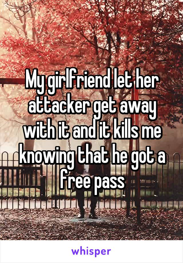 My girlfriend let her attacker get away with it and it kills me knowing that he got a free pass
