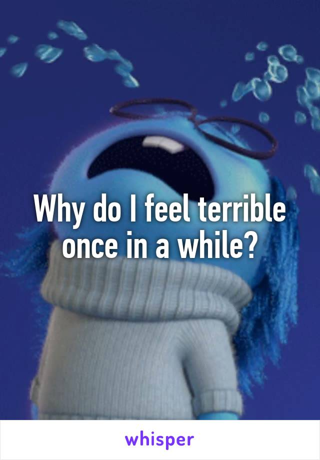 Why do I feel terrible once in a while?