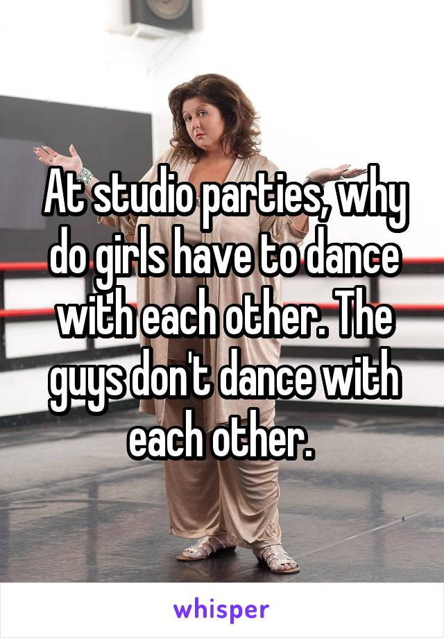 At studio parties, why do girls have to dance with each other. The guys don't dance with each other.