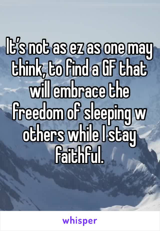 It's not as ez as one may think, to find a GF that will embrace the freedom of sleeping w others while I stay faithful.