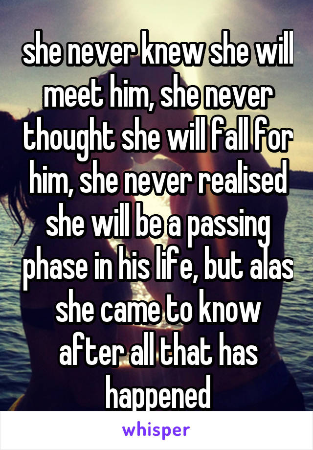 she never knew she will meet him, she never thought she will fall for him, she never realised she will be a passing phase in his life, but alas she came to know after all that has happened