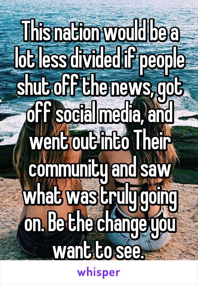 This nation would be a lot less divided if people shut off the news, got off social media, and went out into Their community and saw what was truly going on. Be the change you want to see.