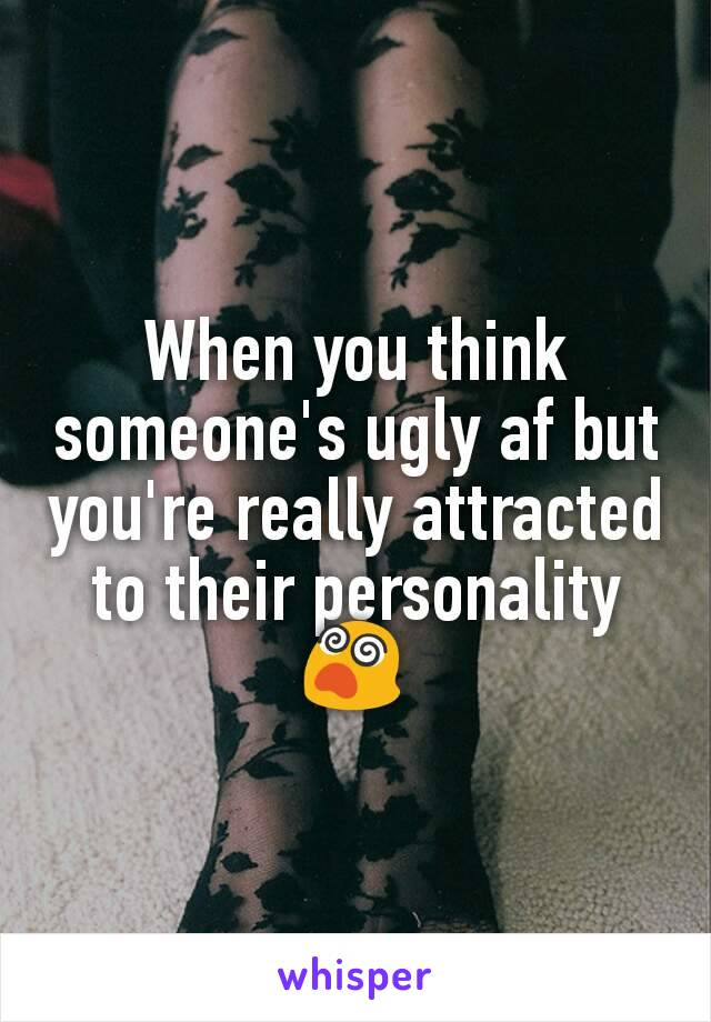 When you think someone's ugly af but you're really attracted to their personality 😵