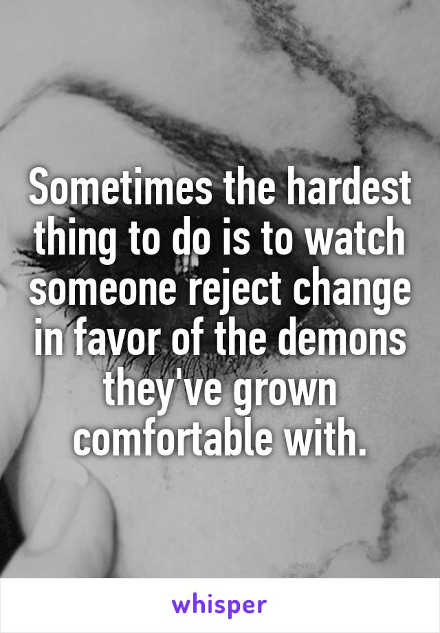 Sometimes the hardest thing to do is to watch someone reject change in favor of the demons they've grown comfortable with.
