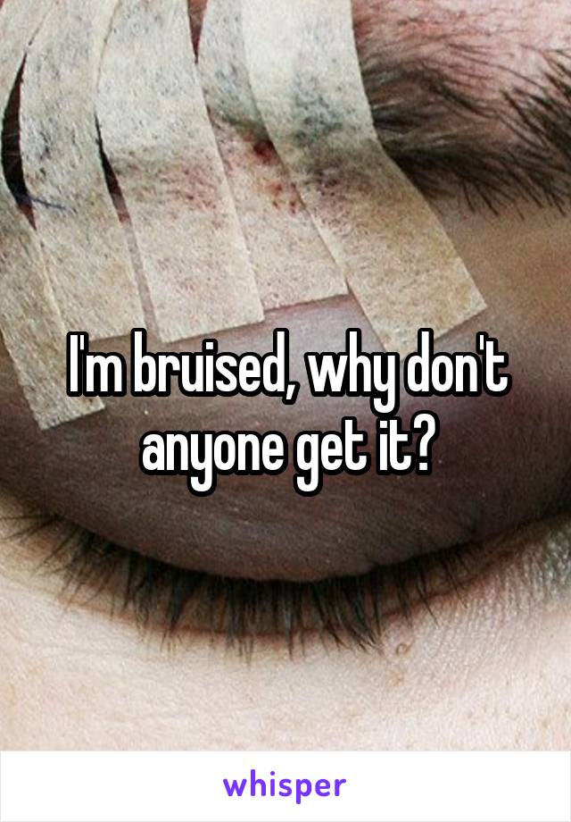 I'm bruised, why don't anyone get it?