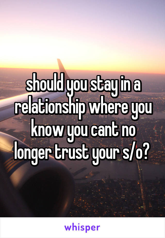 should you stay in a relationship where you know you cant no longer trust your s/o?