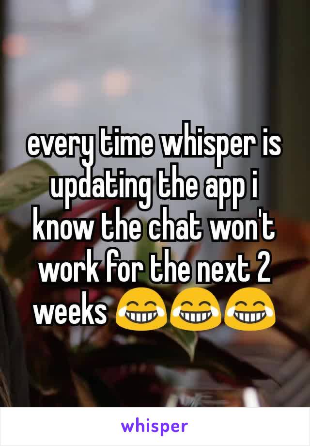every time whisper is updating the app i know the chat won't work for the next 2 weeks 😂😂😂
