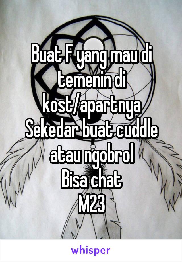 Buat F yang mau di temenin di kost/apartnya Sekedar buat cuddle atau ngobrol Bisa chat M23